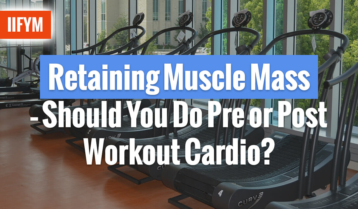 Retaining Muscle Mass - Should You Do Pre or Post Workout Cardio?